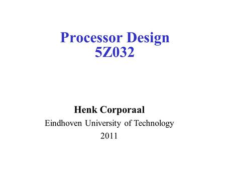 Processor Design 5Z032 Henk Corporaal Eindhoven University of Technology 2011.