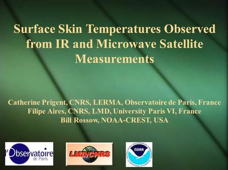 Surface Skin Temperatures Observed from IR and Microwave Satellite Measurements Catherine Prigent, CNRS, LERMA, Observatoire de Paris, France Filipe Aires,
