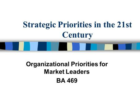 Strategic Priorities in the 21st Century Organizational Priorities for Market Leaders BA 469.