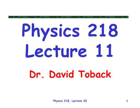 Physics 218, Lecture XI1 Physics 218 Lecture 11 Dr. David Toback.