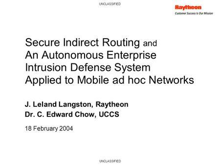 UNCLASSIFIED Secure Indirect Routing and An Autonomous Enterprise Intrusion Defense System Applied to Mobile ad hoc Networks J. Leland Langston, Raytheon.