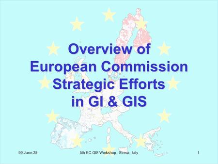 99-June-285th EC-GIS Workshop - Stresa, Italy1 Overview of European Commission Strategic Efforts in GI & GIS.