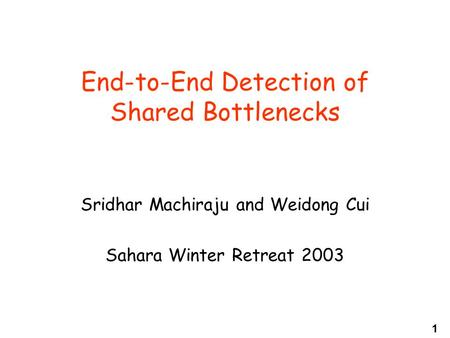 1 End-to-End Detection of Shared Bottlenecks Sridhar Machiraju and Weidong Cui Sahara Winter Retreat 2003.