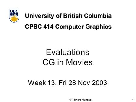 University of British Columbia CPSC 414 Computer Graphics © Tamara Munzner 1 Evaluations CG in Movies Week 13, Fri 28 Nov 2003.