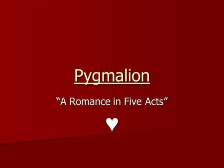 "Pygmalion ""A Romance in Five Acts"" ♥. Consider… How would you define romance? What makes a successful romance? Consider these relationships from the play."