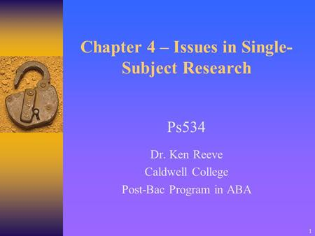 1 Chapter 4 – Issues in Single- Subject Research Ps534 Dr. Ken Reeve Caldwell College Post-Bac Program in ABA.