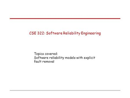 CSE 322: Software Reliability Engineering Topics covered: Software reliability models with explicit fault removal.