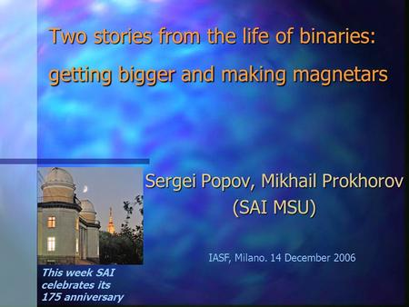 Two stories from the life of binaries: getting bigger and making magnetars Sergei Popov, Mikhail Prokhorov (SAI MSU) This week SAI celebrates its 175 anniversary.