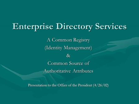 Enterprise Directory Services A Common Registry (Identity Management) & Common Source of Authoritative Attributes Presentation to the Office of the President.