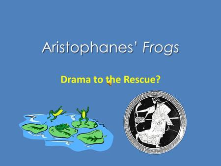 "Aristophanes' Frogs Drama to the Rescue? Chorus to Demeter ""May I utter much that's funny, / and also much that's serious"" (p. 79) 17-Nov2 Aristophanes."