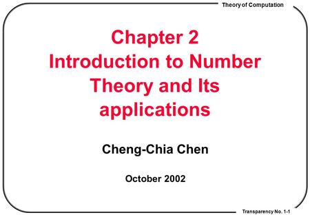 Theory of Computation Transparency No. 1-1 Chapter 2 Introduction to Number Theory and Its applications Cheng-Chia Chen October 2002.