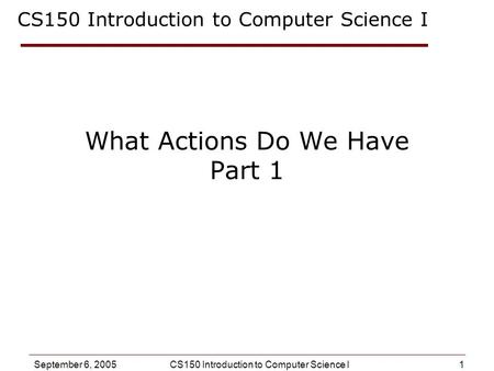 1 September 6, 2005CS150 Introduction to Computer Science I What Actions Do We Have Part 1 CS150 Introduction to Computer Science I.
