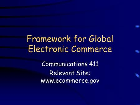 Framework for Global Electronic Commerce Communications 411 Relevant Site: www.ecommerce.gov.