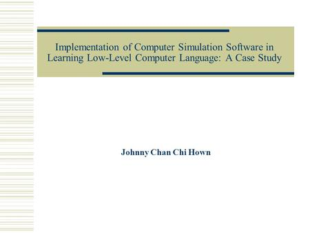 Implementation of Computer Simulation Software in Learning Low-Level Computer Language: A Case Study Johnny Chan Chi Hown.