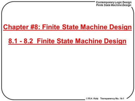 Contemporary Logic Design Finite State Machine Design © R.H. Katz Transparency No. 14-1 Chapter #8: Finite State Machine Design 8.1 - 8.2 Finite State.