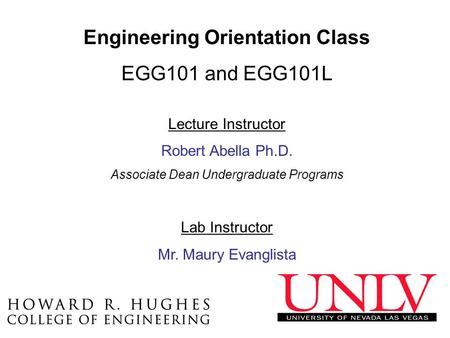 Engineering Orientation Class EGG101 and EGG101L Lecture Instructor Robert Abella Ph.D. Associate Dean Undergraduate Programs Lab Instructor Mr. Maury.