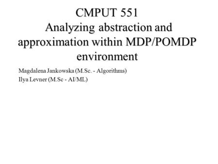 CMPUT 551 Analyzing abstraction and approximation within MDP/POMDP environment Magdalena Jankowska (M.Sc. - Algorithms) Ilya Levner (M.Sc - AI/ML)