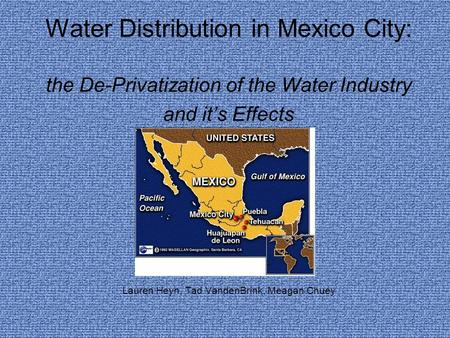 Water Distribution in Mexico City: the De-Privatization of the Water Industry and it's Effects Lauren Heyn, Tad VandenBrink, Meagan Chuey.