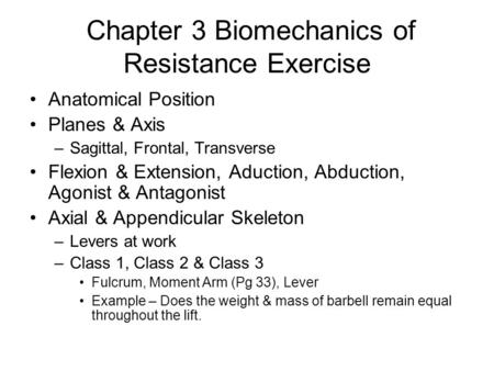Chapter 3 Biomechanics of Resistance Exercise Anatomical Position Planes & Axis –Sagittal, Frontal, Transverse Flexion & Extension, Aduction, Abduction,