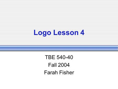 Logo Lesson 4 TBE 540-40 Fall 2004 Farah Fisher. Prerequisites Create basic and complex shapes using Logo procedures Create Logo procedures that use variables.