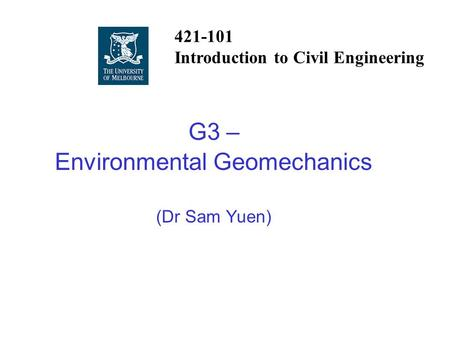 G3 – Environmental Geomechanics (Dr Sam Yuen) 421-101 Introduction to Civil Engineering.