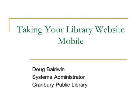 Taking Your Library Website Mobile Doug Baldwin Systems Administrator Cranbury Public Library.