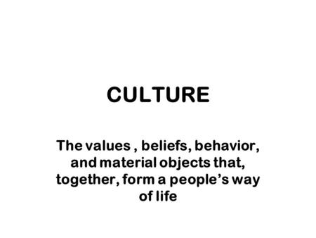 CULTURE The values , beliefs, behavior, and material objects that, together, form a people's way of life.