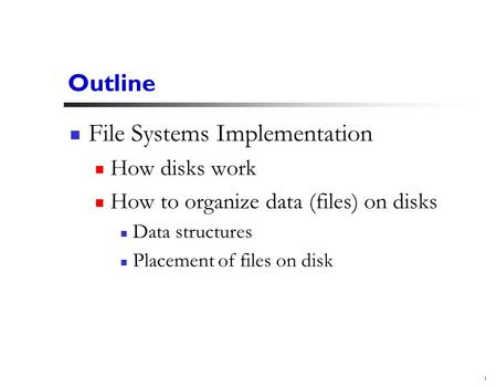 1 Outline File Systems Implementation How disks work How to organize data (files) on disks Data structures Placement of files on disk.
