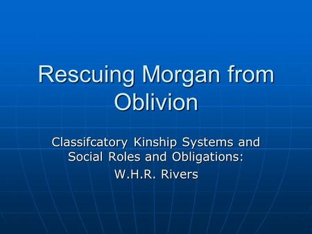 Rescuing Morgan from Oblivion Classifcatory Kinship Systems and Social Roles and Obligations: W.H.R. Rivers.
