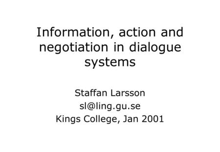 Information, action and negotiation in dialogue systems Staffan Larsson Kings College, Jan 2001.