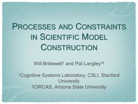 P ROCESSES AND C ONSTRAINTS IN S CIENTIFIC M ODEL C ONSTRUCTION Will Bridewell † and Pat Langley †‡ † Cognitive Systems Laboratory, CSLI, Stanford University.