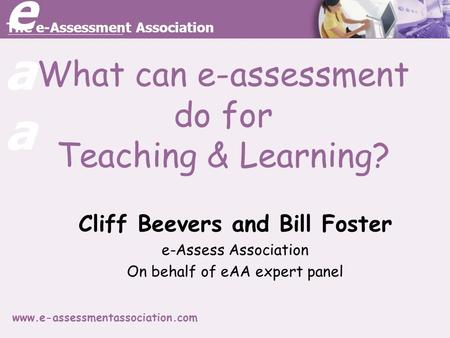 Eaaeaa The e-Assessment Association www.e-assessmentassociation.com What can e-assessment do for Teaching & Learning? Cliff Beevers and Bill Foster e-Assess.