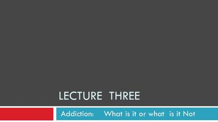 LECTURE THREE Addiction: What is it or what is it Not.