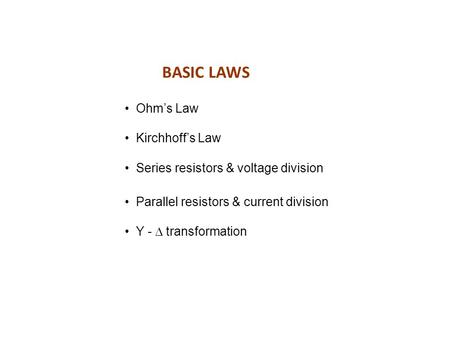 BASIC LAWS Ohm's Law Kirchhoff's Law Series resistors & voltage division Parallel resistors & current division Y -  transformation.