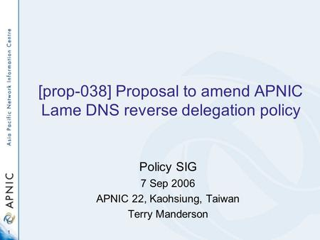 1 [prop-038] Proposal to amend APNIC Lame DNS reverse delegation policy Policy SIG 7 Sep 2006 APNIC 22, Kaohsiung, Taiwan Terry Manderson.
