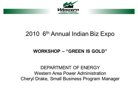 "2010 6 th Annual Indian Biz Expo WORKSHOP – ""GREEN IS GOLD"" DEPARTMENT OF ENERGY Western Area Power Administration Cheryl Drake, Small Business Program."