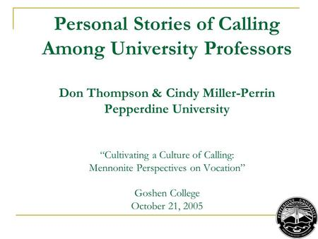"Personal Stories of Calling Among University Professors Don Thompson & Cindy Miller-Perrin Pepperdine University ""Cultivating a Culture of Calling: Mennonite."