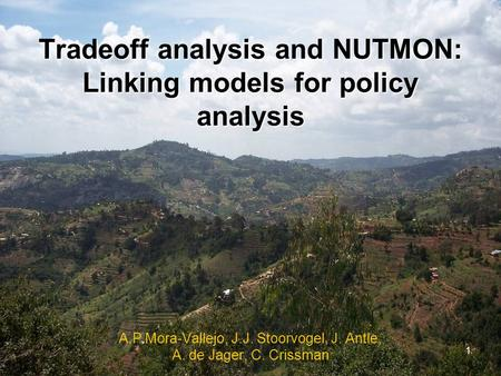 1 Tradeoff analysis and NUTMON: Linking models for policy analysis A.P Mora-Vallejo, J.J. Stoorvogel, J. Antle, A. de Jager, C. Crissman.