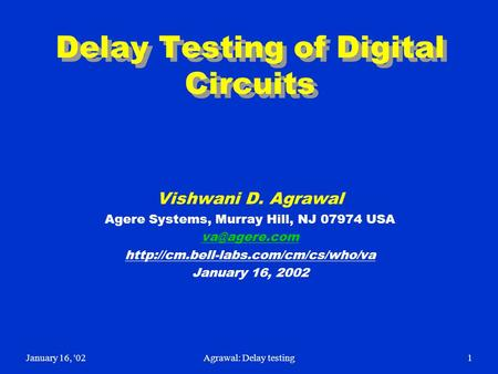 January 16, '02Agrawal: Delay testing1 Delay Testing of Digital Circuits Vishwani D. Agrawal Agere Systems, Murray Hill, NJ 07974 USA