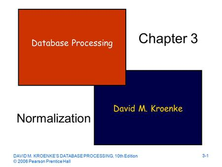 DAVID M. KROENKE'S DATABASE PROCESSING, 10th Edition © 2006 Pearson Prentice Hall 3-1 David M. Kroenke Database Processing Chapter 3 Normalization.
