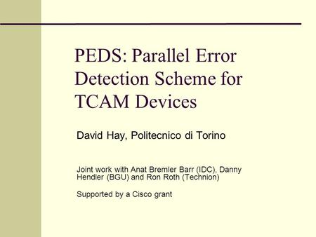PEDS: Parallel Error Detection Scheme for TCAM Devices David Hay, Politecnico di Torino Joint work with Anat Bremler Barr (IDC), Danny Hendler (BGU) and.