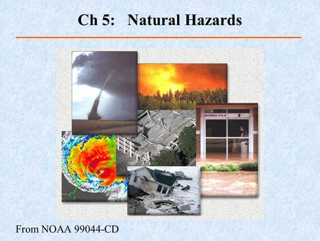 From NOAA 99044-CD Ch 5: Natural Hazards. Natural events causing great loss of life or property damage Dangerous natural processes Impact risks, depending.