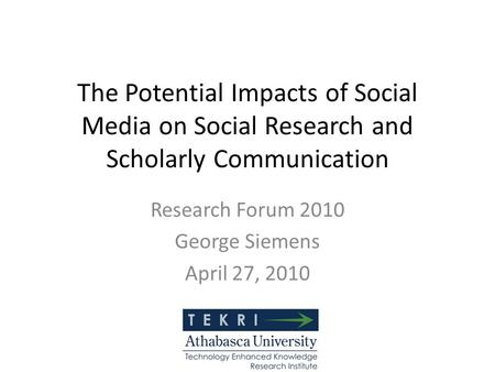 The Potential Impacts of Social Media on Social Research and Scholarly Communication Research Forum 2010 George Siemens April 27, 2010.