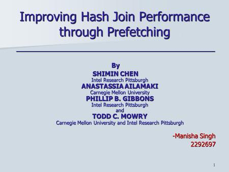 1 Improving Hash Join Performance through Prefetching _________________________________________________By SHIMIN CHEN Intel Research Pittsburgh ANASTASSIA.