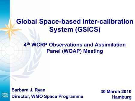 Global Space-based Inter-calibration System (GSICS) 4 th WCRP Observations and Assimilation Panel (WOAP) Meeting Barbara J. Ryan Director, WMO Space Programme.