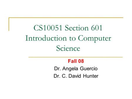 CS10051 Section 601 Introduction to Computer Science Fall 08 Dr. Angela Guercio Dr. C. David Hunter.