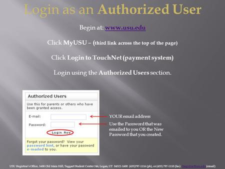 Login as an Authorized User Begin at: www.usu.edu www.usu.edu Click MyUSU – ( third link across the top of the page) Click Login to TouchNet (payment system)