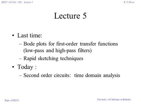 R. T. HoweEECS 105 Fall 2001 Lecture 5 Dept. of EECS University of California at Berkeley Lecture 5 Last time: –Bode plots for first-order transfer functions.