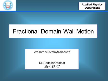 Applied Physics Department Fractional Domain Wall Motion Wesam Mustafa Al-Sharo'a Dr. Abdalla Obaidat May, 23, 07.