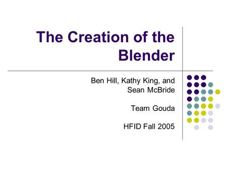 The Creation of the Blender Ben Hill, Kathy King, and Sean McBride Team Gouda HFID Fall 2005.